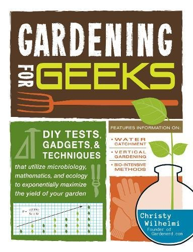 9781440557798: Gardening for Geeks: DIY Tests, Gadgets, and Techniques That Utilize Microbiology, Mathematics, and Ecology to Exponentially Maximize the Yield of Your Garden