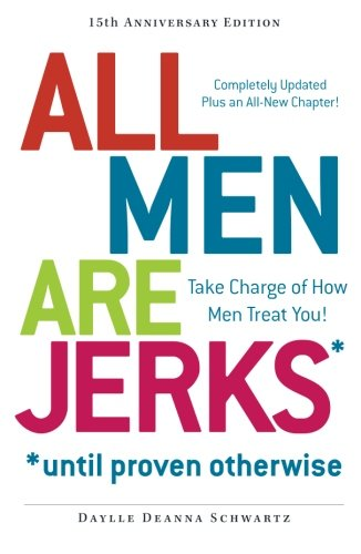All Men Are Jerks - Until Proven Otherwise, 15th Anniversary Edition: Take Charge of How Men Treat ...