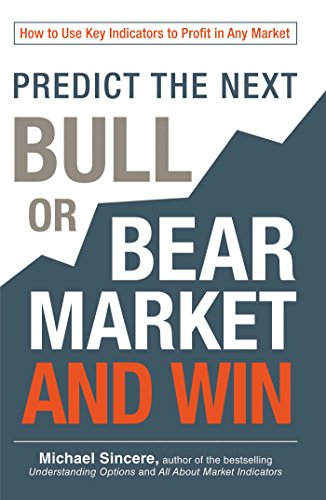 Predict the Next Bull or Bear Market and Win: How to Use Key Indicators to Profit in Any Market: ...