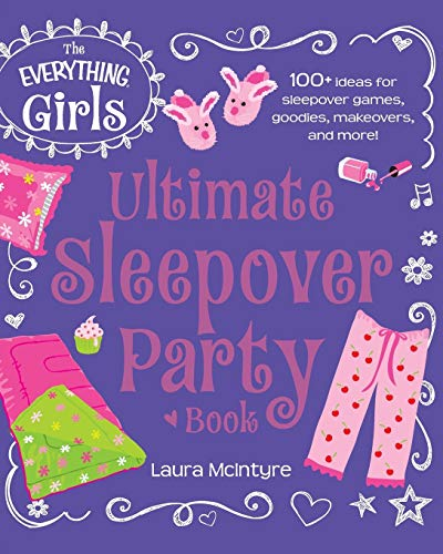 The Everything Girls Ultimate Sleepover Party Book: 100+ Ideas for Sleepover Games, Goodies, ...
