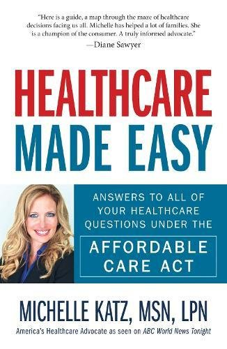 Healthcare Made Easy: Answers to All of Your Healthcare Questions under the Affordable Care Act: ...