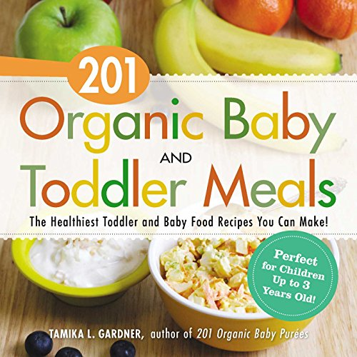 201 Organic Baby and Toddler Meals: The Healthiest Toddler and Baby Food Recipes You Can Make: ...