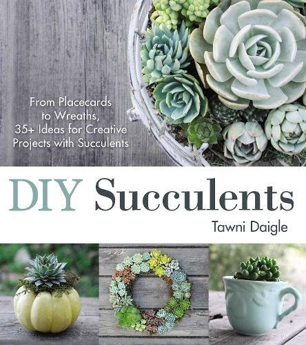 DIY Succulents: From Placecards to Wreaths, 35+ Ideas for Creative Projects with Succulents: Daigle...