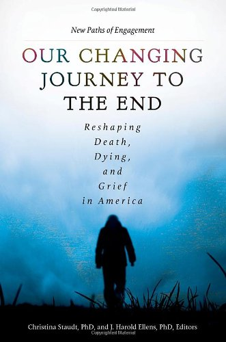 Our Changing Journey to the End [2 volumes]: Reshaping Death, Dying, and Grief in America (1440828458) by Christina Staudt Ph.D.; J. Harold Ellens