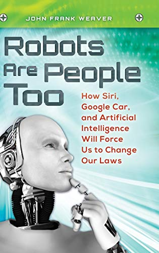 9781440829451: Robots Are People Too: How Siri, Google Car, and Artificial Intelligence Will Force Us to Change Our Laws