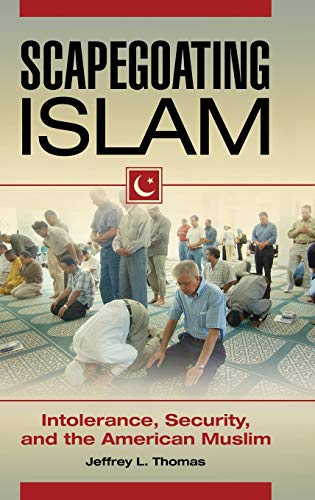 Scapegoating Islam: Intolerance, Security, and the American Muslim: Thomas, Jeffrey