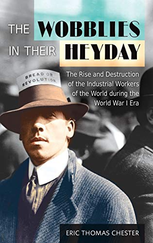 The Wobblies in Their Heyday: The Rise and Destruction of the Industrial Workers of the World ...