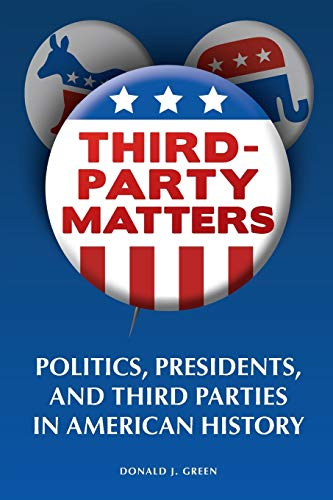 9781440836398: Third-Party Matters: Politics, Presidents, and Third Parties in American History