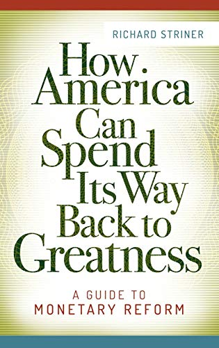 How America Can Spend Its Way Back to Greatness: A Guide to Monetary Reform: Striner, Richard