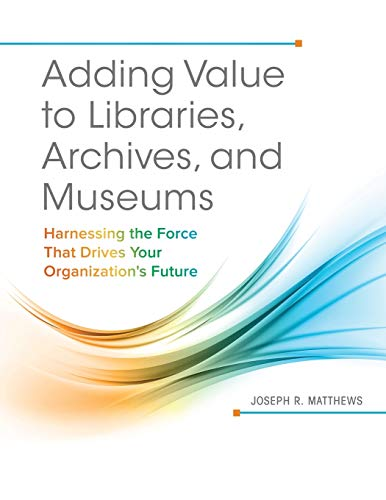9781440842887: Adding Value to Libraries, Archives, and Museums: Harnessing the Force That Drives Your Organization's Future