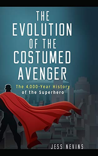 9781440854835: The Evolution of the Costumed Avenger: The 4,000-Year History of the Superhero