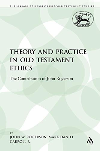 9781441100757: Theory and Practice in Old Testament Ethics: The Contribution of John Rogerson (The Library of Hebrew Bible/Old Testament Studies)