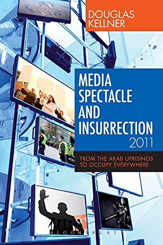 Media Spectacle and Insurrection, 2011: From the Arab Uprisings to Occupy Everywhere (Critical Adventures in New Media)