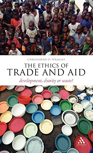 The Ethics of Trade and Aid: Development, Charity or Waste? (Hardback): Christopher D. Wraight