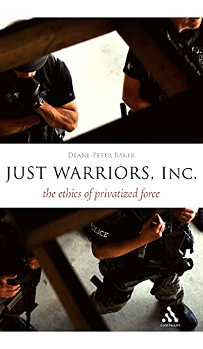 Just Warriors, Inc.: The Ethics of Privatized Force (Hardback): Deane-Peter Baker