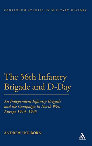 The 56th Infantry Brigade and D-Day: An Independent Infantry Brigade and the Campaign in North West...