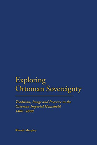 9781441120083: Exploring Ottoman Sovereignty: Tradition, Image and Practice in the Ottoman Imperial Household, 1400-1800