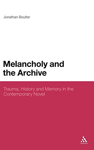 9781441124128: Melancholy and the Archive: Trauma, History and Memory in the Contemporary Novel (Continuum Literary Studies)