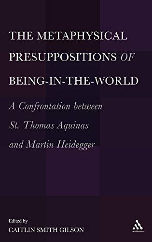 9781441133465: The Metaphysical Presuppositions of Being-in-the-World: A Confrontation Between St. Thomas Aquinas and Martin Heidegger