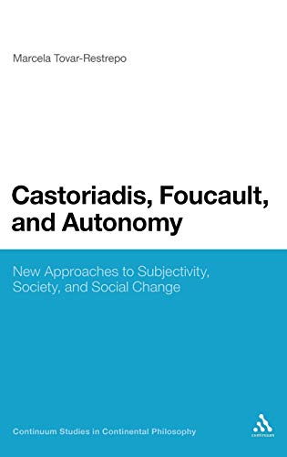 9781441134042: Castoriadis, Foucault, and Autonomy: New Approaches to Subjectivity, Society, and Social Change (Continuum Studies in Continental Philosophy)