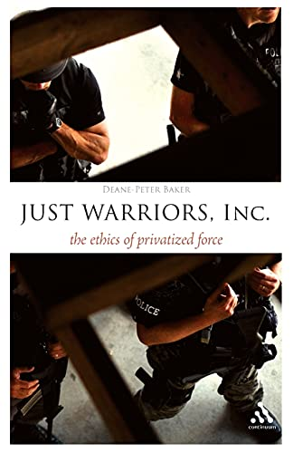 Just Warriors, Inc.: The Ethics of Privatized Force (Think Now): Baker, Deane-Peter