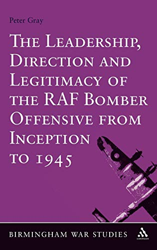 9781441135209: The Leadership, Direction and Legitimacy of the RAF Bomber Offensive from Inception to 1945 (Birmingham War Studies)