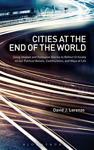 9781441141552: Cities at the End of the World: Using Utopian and Dystopian Stories to Reflect Critically on our Political Beliefs, Communities, and Ways of Life