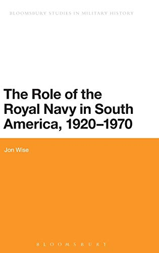 The Role of the Royal Navy in South America, 1920-1970 (Bloomsbury Studies in Military History): ...