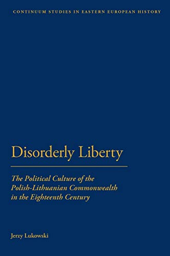 9781441151384: Disorderly Liberty: The Political Culture of the Polish-Lithuanian Commonwealth in the Eighteenth Century (Bloomsbury Studies in Central and East European History)