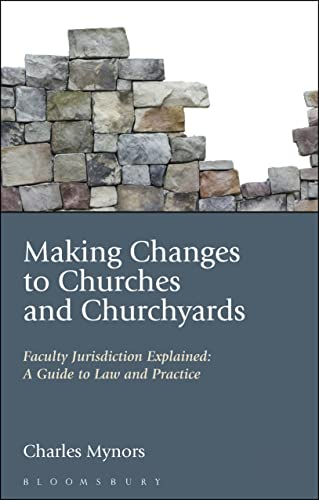 Making Changes to Churches and Churchyards: Faculty Jurisdiction Explained: A Guide to Law and ...