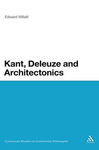 Kant, Deleuze and Architectonics (Continuum Studies in Continental Philosophy): Edward Willatt