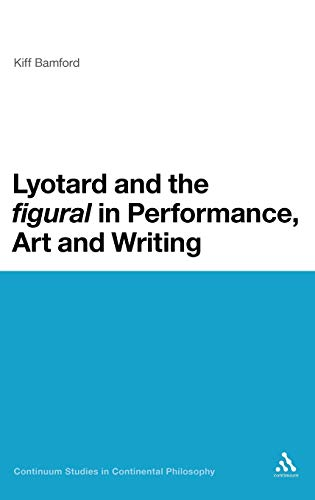 9781441167071: Lyotard and the 'figural' in Performance, Art and Writing (Continuum Studies in Continental Philosophy)