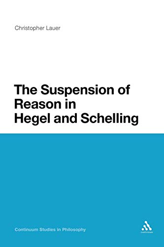 9781441171764: The Suspension of Reason in Hegel and Schelling (Continuum Studies in Philosophy)