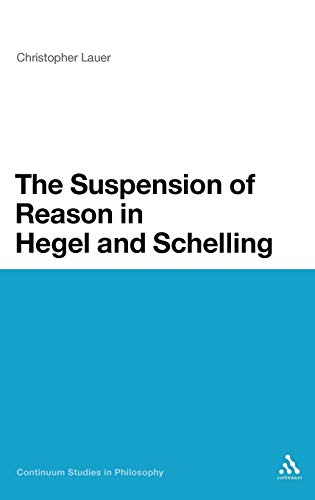 9781441176233: The Suspension of Reason in Hegel and Schelling (Continuum Studies in Philosophy)