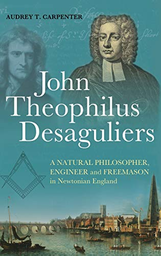 9781441182227: John Theophilus Desaguliers: A Natural Philosopher, Engineer and Freemason in Newtonian England