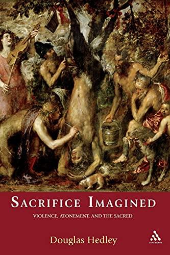 Sacrifice Imagined: Violence, Atonement, and the Sacred: Hedley, Douglas