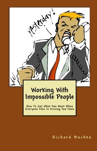 Working With Impossible People: How To Get What You Want When Everyone Is Driving You Nuts: Richard...