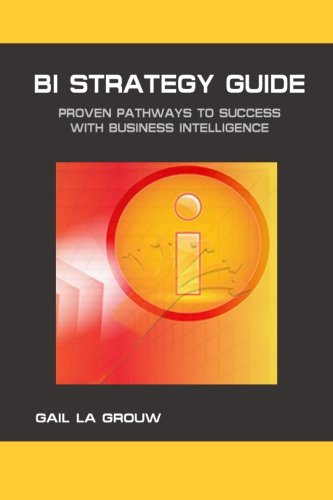BI Strategy Guide: Proven Pathways to Success with Business Intelligence: La Grouw, Gail