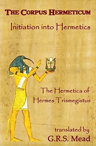 9781441436573: The Corpus Hermeticum: Initiation Into Hermetics, The Hermetica Of Hermes Trismegistus