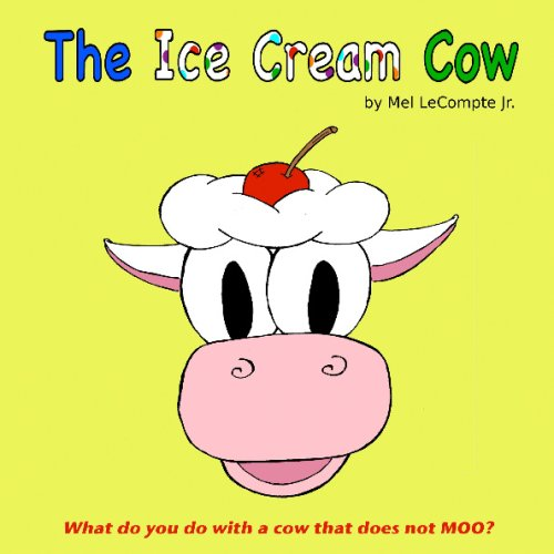 The Ice Cream Cow: What Do You Do With A Cow That Does Not Moo?: Mel Lecompte