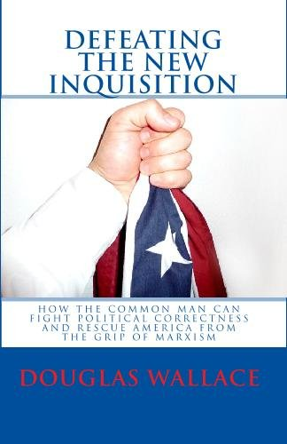 Defeating The New Inquisition: How The Common Man Can Fight Political Correctness And Rescue ...