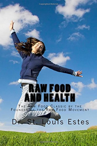 Raw Food And Health: The Raw Food Classic By The Founder Of The Raw Food Movement: St. Louis Estes