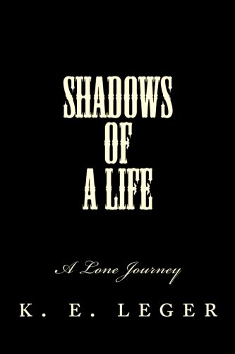 A Lone Journey Shadows of A Life Book 1: k. e. leger