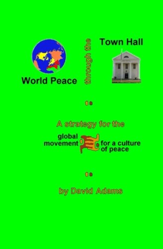 World Peace Through The Town Hall: A Strategy For The Global Movement For A Culture Of Peace: Adams...