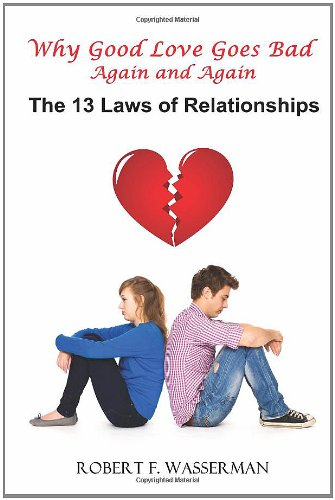 Why Good Love Goes Bad: Again and Again The 13 Laws Of Relationships: Robert F. Wasserman
