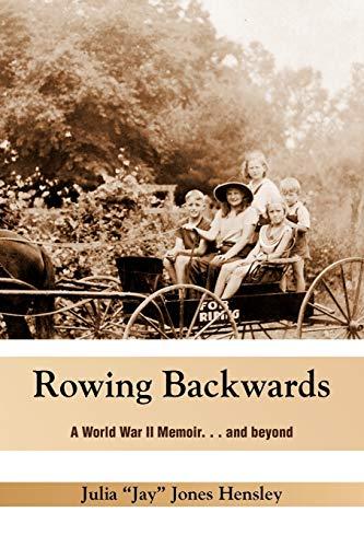 Rowing Backwards: A World War II Memoir. And Beyond: Hensley, Julia