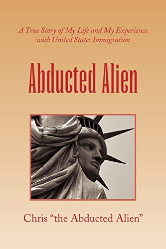 Abducted Alien: A True Story of United States Immigration and My Life: Chris the Abducted Alien