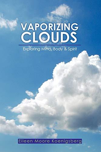 Vaporizing Clouds: Exploring Mind, Body & Spirit: Eileen Moore Koenigsberg