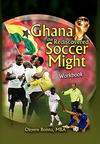 Ghana, The Rediscovered Soccer Might Workbook: Okyere MBA Bonna