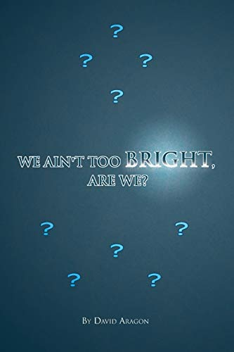 We Aint Too Bright, Are We?: David Aragon